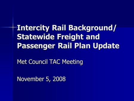 Intercity Rail Background/ Statewide Freight and Passenger Rail Plan Update Met Council TAC Meeting November 5, 2008.