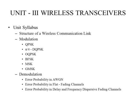 1 UNIT - III WIRELESS TRANSCEIVERS Unit Syllabus – Structure of a Wireless Communication Link – <strong>Modulation</strong> QPSK π/4 - DQPSK OQPSK BFSK MSK GMSK – Demodulation.