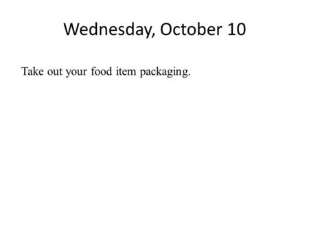 Wednesday, October 10 Take out your food item packaging.