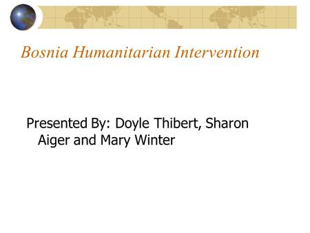 Bosnia Humanitarian Intervention Presented By: Doyle Thibert, Sharon Aiger and Mary Winter.