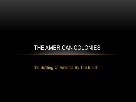 The Settling Of America By The British THE AMERICAN COLONIES.