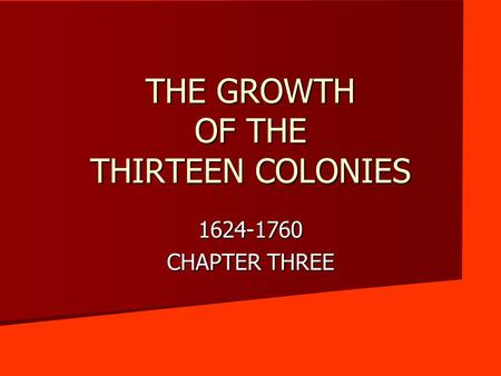THE GROWTH OF THE THIRTEEN COLONIES 1624-1760 CHAPTER THREE.