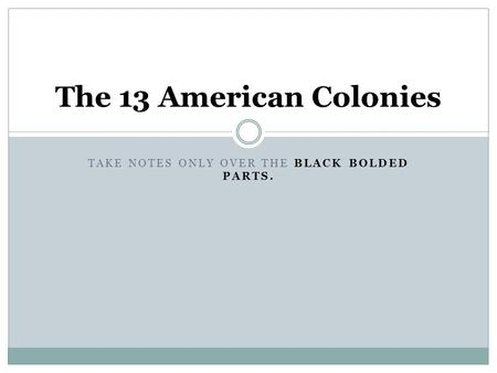 TAKE NOTES ONLY OVER THE BLACK BOLDED PARTS. The 13 American Colonies.