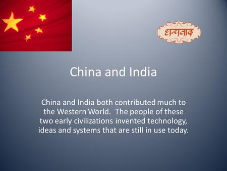 China and India China and India both contributed much to the Western World. The people of these two early civilizations invented technology, ideas and.