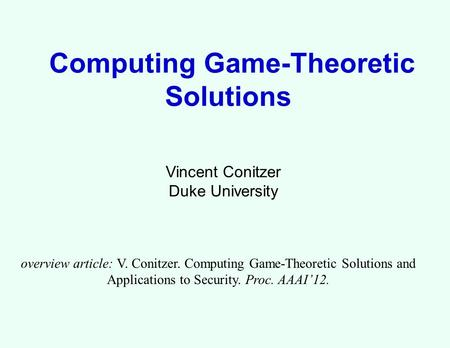 Computing <strong>Game</strong>-Theoretic Solutions Vincent Conitzer Duke University overview article: V. Conitzer. Computing <strong>Game</strong>-Theoretic Solutions and <strong>Applications</strong>.