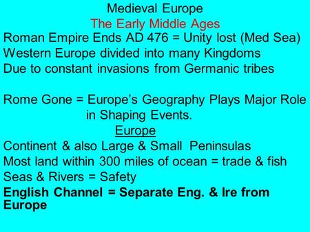 Medieval Europe The Early Middle Ages Roman Empire Ends AD 476 = Unity lost (Med Sea) Western Europe divided into many Kingdoms Due to constant invasions.