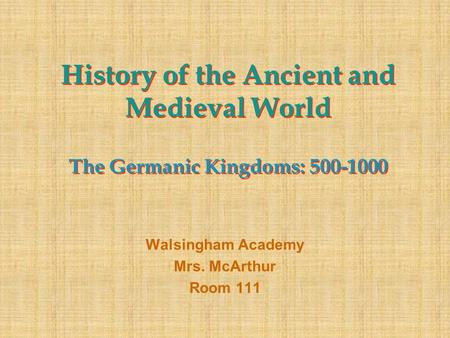 History of the Ancient and Medieval World The Germanic Kingdoms: 500-1000 Walsingham Academy Mrs. McArthur Room 111.