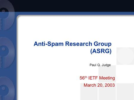 Anti-Spam Research Group (ASRG) 56 th IETF Meeting March 20, 2003 Paul Q. Judge.
