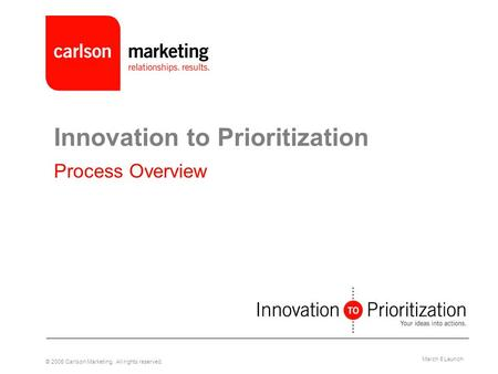 © 2005 Carlson Marketing. All rights reserved. March 8 Launch Innovation to Prioritization Process Overview.