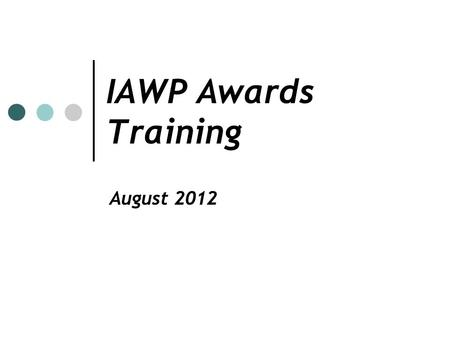 IAWP Awards Training August 2012. Recognition of Excellence The IAWP awards program recognizes outstanding workforce professionals on the chapter/international.