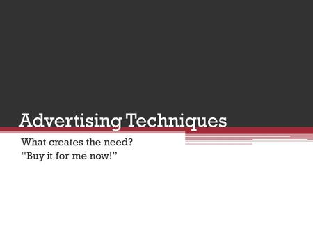 "Advertising Techniques What creates the need? ""Buy it for me now!"""
