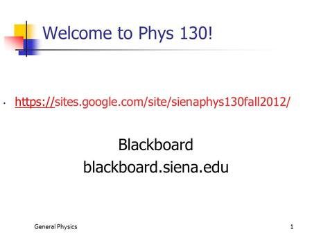 General Physics1 Welcome to Phys 130! https://sites.google.com/site/sienaphys130fall2012/ https:// Blackboard blackboard.siena.edu.