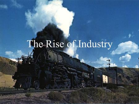 The Rise of Industry Overview Perfect Storm – cheap labor, resources, capital, tech RR's & new tech spur increase in steel production The dominance of.