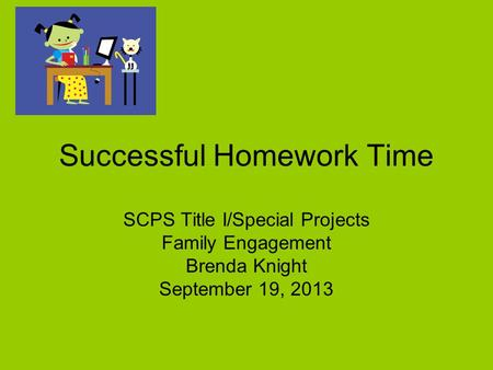 SCPS Title I/Special Projects Family Engagement Brenda Knight September 19, 2013 Successful Homework Time.