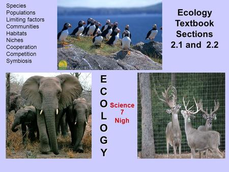 Science 7 Nigh ECOLO EECCOOLLOOGYGYEECCOOLLOOGYGY Ecology Textbook Sections 2.1 and 2.2 Species Populations Limiting factors Communities Habitats Niches.