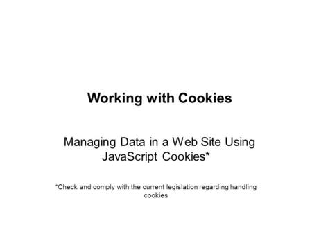 Working with Cookies Managing Data in a Web Site Using JavaScript Cookies* *Check and comply with the current legislation regarding handling cookies.