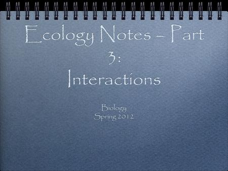 Ecology Notes – Part 3: Interactions Biology Spring 2012 Biology Spring 2012.