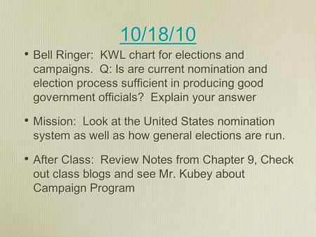 10/18/10 Bell Ringer: KWL chart for elections and campaigns. Q: Is are current nomination and election process sufficient in producing good government.