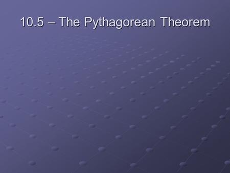 10.5 – The Pythagorean Theorem. leg legleg hypotenuse hypotenuse leg legleg.