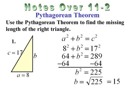 Pythagorean Theorem Use the Pythagorean Theorem to find the missing length of the right triangle. 1.