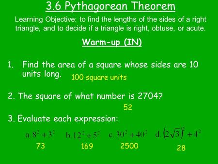 3.6 Pythagorean Theorem Warm-up (IN) 1.Find the area of a square whose sides are 10 units long. 2. The square of what number is 2704? 3. Evaluate each.