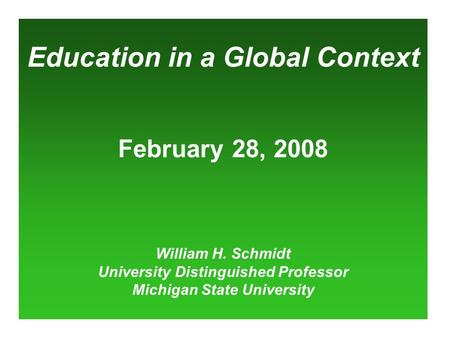 Education in a Global Context February 28, 2008 William H. Schmidt University Distinguished Professor Michigan State University.