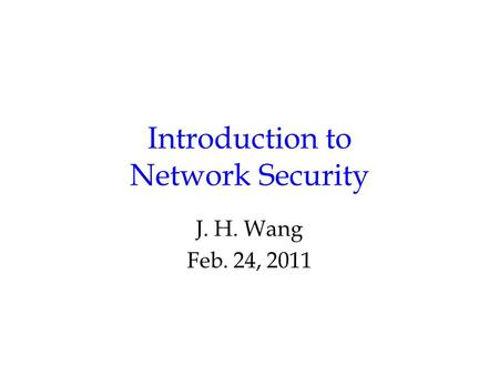 Introduction to Network Security J. H. Wang Feb. 24, 2011.