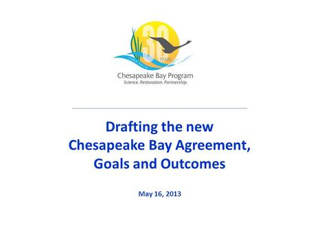 Drafting the new Chesapeake Bay Agreement, Goals and Outcomes May 16, 2013.