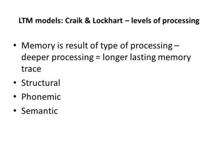 LTM models: Craik & Lockhart – levels of processing Memory is result of type of processing – deeper processing = longer lasting memory trace Structural.