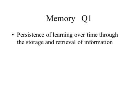Memory Q1 Persistence of learning over time through the storage and retrieval of information.