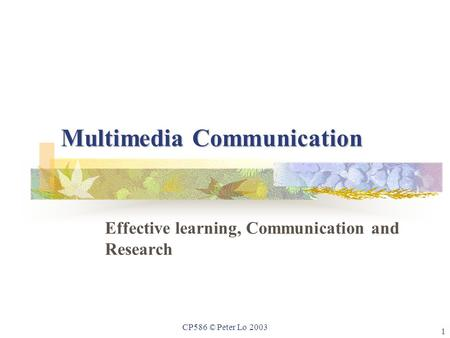 1 CP586 © Peter Lo 2003 Multimedia Communication Effective learning, Communication and Research.