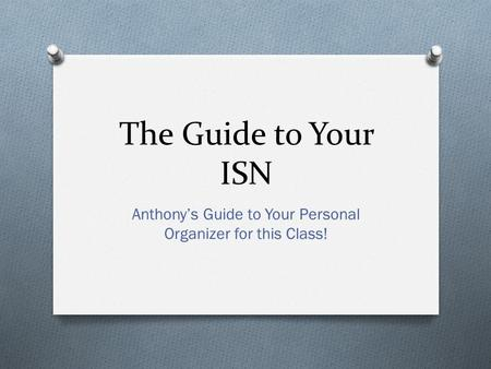 The Guide to Your ISN Anthony's Guide to Your Personal Organizer for this Class!
