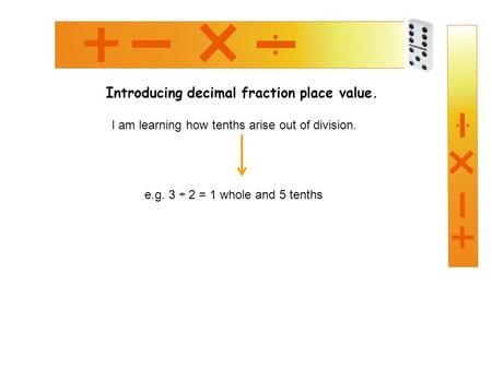 Introducing decimal fraction place value. I am learning how tenths arise out of division. e.g. 3 ÷ 2 = 1 whole and 5 tenths.