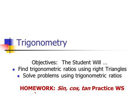 Trigonometry Objectives: The Student Will … Find trigonometric ratios using right Triangles Solve problems using trigonometric ratios HOMEWORK: Sin, cos,