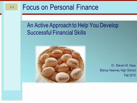 1-1 Focus on Personal Finance An Active Approach to Help You Develop Successful Financial Skills Dr. Steven M. Hays Bishop Kearney High School Fall 2010.