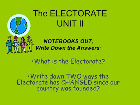 The ELECTORATE UNIT II NOTEBOOKS OUT, Write Down the Answers: What is the Electorate? Write down TWO ways the Electorate has CHANGED since our country.
