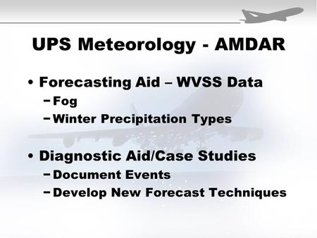 UPS Meteorology - AMDAR Forecasting Aid – WVSS Data −Fog −Winter Precipitation Types Diagnostic Aid/Case Studies −Document Events −Develop New Forecast.