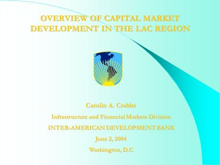 OVERVIEW OF CAPITAL MARKET DEVELOPMENT IN THE LAC REGION Carolin A. Crabbe Infrastructure and Financial Markets Division INTER-AMERICAN DEVELOPMENT BANK.