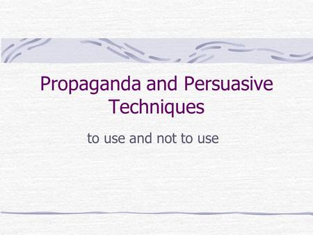 Propaganda and Persuasive Techniques to use and not to use.