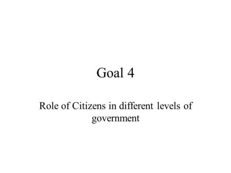 Goal 4 Role of Citizens in different levels of government.