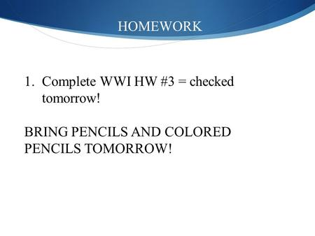 HOMEWORK 1.Complete WWI HW #3 = checked tomorrow! BRING PENCILS AND COLORED PENCILS TOMORROW!