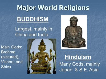 Major World Religions BUDDHISM Largest, mainly in China and India Hinduism Many Gods, mainly Japan & S.E. Asia Main Gods: Brahma (pictured), Vishnu, and.