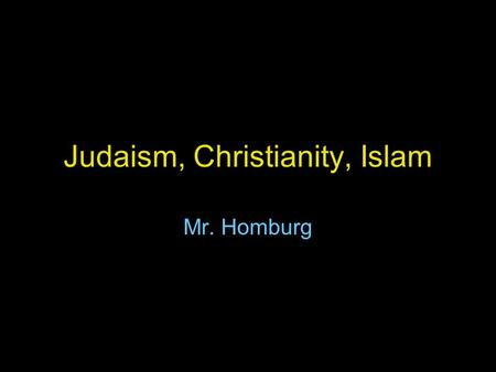 Judaism, Christianity, Islam Mr. Homburg. Judaism Judaism began in the middle east, in what is modern day Israel. Major locations: Israel and North America.