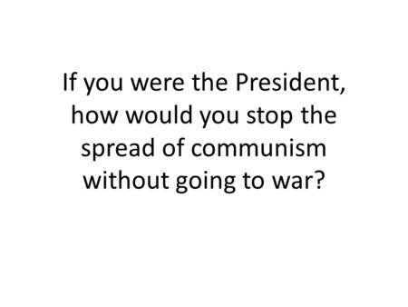 If you were the President, how would you stop the spread of communism without going to war?