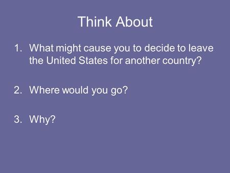 Think About 1.What might cause you to decide to leave the United States for another country? 2.Where would you go? 3.Why?
