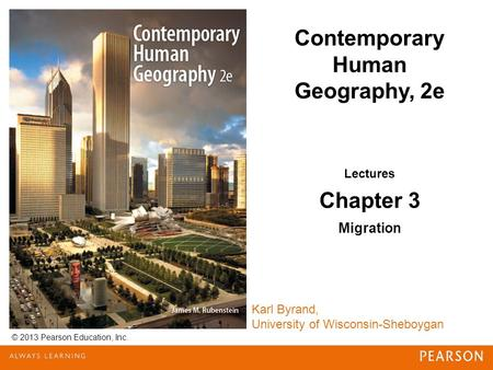 © 2013 Pearson Education, Inc. Karl Byrand, University of Wisconsin-Sheboygan Contemporary Human Geography, 2e Lectures Chapter 3 Migration.