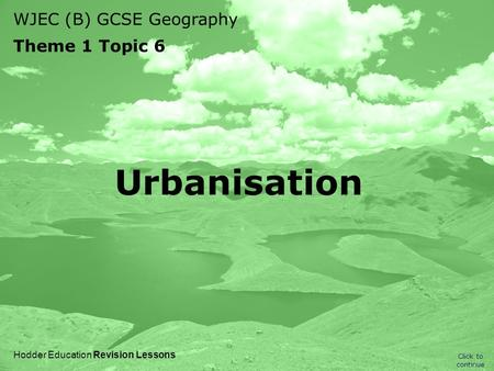 WJEC (B) GCSE Geography Theme 1 Topic 6 Click to continue Hodder Education Revision Lessons Urbanisation.
