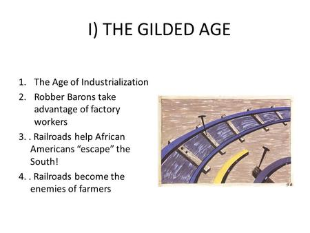 "I) THE GILDED AGE 1.The Age of Industrialization 2.Robber Barons take advantage of factory workers 3.. Railroads help African Americans ""escape"" the South!"
