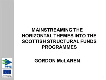 MAINSTREAMING THE HORIZONTAL THEMES INTO THE SCOTTISH STRUCTURAL FUNDS PROGRAMMES GORDON McLAREN 1.