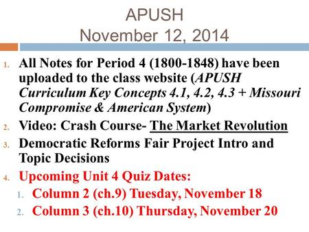 APUSH November 12, 2014 All Notes for Period 4 (1800-1848) have been uploaded to the class website (APUSH Curriculum Key Concepts 4.1, 4.2, 4.3 + Missouri.